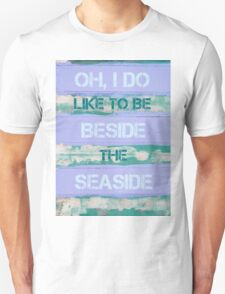 OH, I DO LIKE TO BE BESIDE THE SEASIDE Unisex T-Shirt