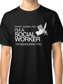 I'M NOT JUDGING YOU I'M A SOCIAL WORKER I'M DIAGNOSING YOU Classic T-Shirt