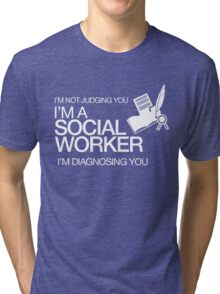 I'M NOT JUDGING YOU I'M A SOCIAL WORKER I'M DIAGNOSING YOU Tri-blend T-Shirt