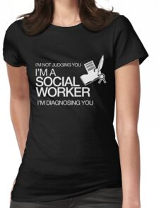 I'M NOT JUDGING YOU I'M A SOCIAL WORKER I'M DIAGNOSING YOU Womens Fitted T-Shirt