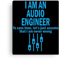 I AM AN AUDIO ENGINEER TO SAVE TIME, LET'S JUST ASSUME THAT I AM NEVER WRONG Canvas Print
