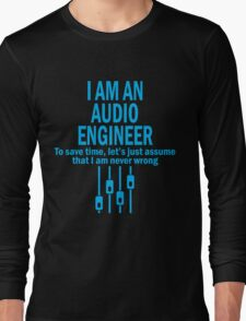 I AM AN AUDIO ENGINEER TO SAVE TIME, LET'S JUST ASSUME THAT I AM NEVER WRONG Long Sleeve T-Shirt