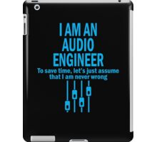 I AM AN AUDIO ENGINEER TO SAVE TIME, LET'S JUST ASSUME THAT I AM NEVER WRONG iPad Case/Skin