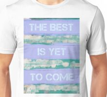 THE BEST IS YET TO COME  motivational quote Unisex T-Shirt