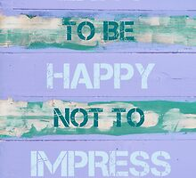 EXIST TO BE HAPPY NOT TO IMPRESS by Stanciuc