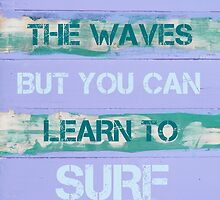 YOU CAN'T STOP THE WAVES BUT YOU CAN LEARN TO SURF by Stanciuc