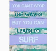 YOU CAN'T STOP THE WAVES BUT YOU CAN LEARN TO SURF Unisex T-Shirt