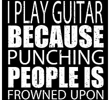I Play Guitar Because Punching People Is Frowned Upon - Tshirts Photographic Print