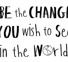 Be the Change You Wish to See in the World. by nickolettamay