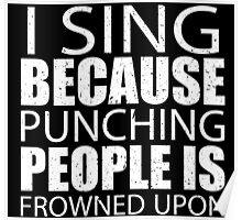 I Sing Because Punching People Is Frowned Upon - Tshirts Poster