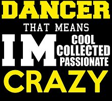 I'M A DANCER THAT MEANS IM COOL COLLECTED PASSIONATE CRAZY by avidarts