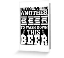I'm Gonna Need Another Beer To Wash Down This Beer - Unisex Tshirt Greeting Card