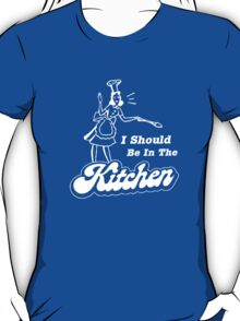 I should be in the kitchen T-Shirt