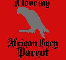 I LOVE MY AFRICAN GREY PARROT by fancytees