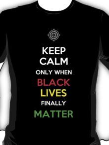 Keep Calm Only When Black Lives Finally Matter T-Shirt
