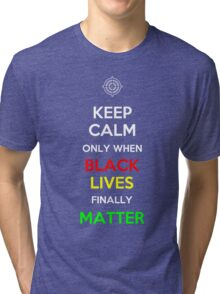 Keep Calm Only When Black Lives Finally Matter Tri-blend T-Shirt