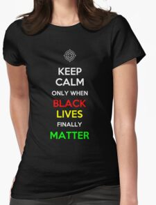 Keep Calm Only When Black Lives Finally Matter Womens Fitted T-Shirt