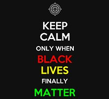 Keep Calm Only When Black Lives Finally Matter Unisex T-Shirt