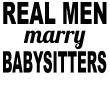 Real Men Marry Babysitters by GiftIdea