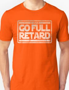 Never Go Full retard T-Shirt