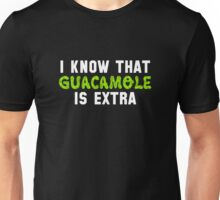 I know that guacamole is extra (Chipotle) Unisex T-Shirt