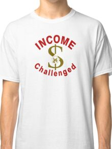I Am Income Challenged Classic T-Shirt