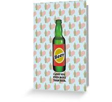 I LOVE YOU EVEN MORE THAN BEER Greeting Card