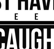 Just Haven't Been Caught Sticker