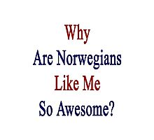 Why Are Norwegians Like Me So Awesome?  Photographic Print