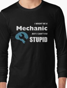I MIGHT BE A MECHANIC BUT I CAN'T FIX STUPID Long Sleeve T-Shirt