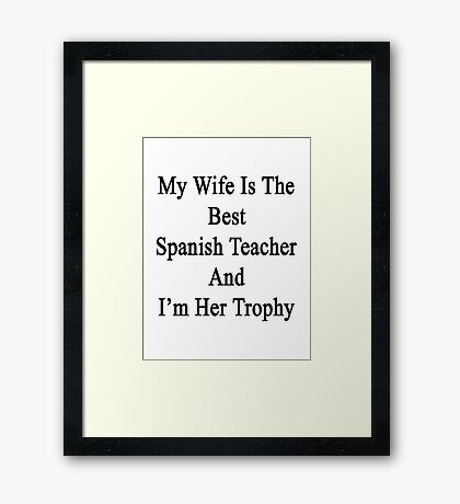 My Wife Is The Best Spanish Teacher And I'm Her Trophy  Framed Print