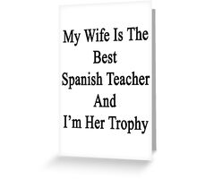 My Wife Is The Best Spanish Teacher And I'm Her Trophy  Greeting Card