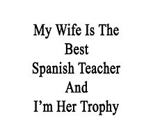 My Wife Is The Best Spanish Teacher And I'm Her Trophy  Photographic Print