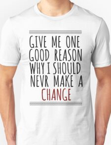 Give me one good reason T-Shirt