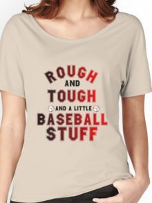 ROUGH AND TOUGH AND A LITTLE BASEBALL STUFF Women's Relaxed Fit T-Shirt
