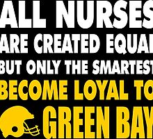 all nurses are created equal but only the smartest become loyal to green bay by trendz