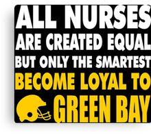 all nurses are created equal but only the smartest become loyal to green bay Canvas Print