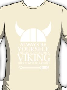always be yourself unless u can be a viking then always be a viking T-Shirt