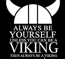 always be yourself unless u can be a viking then always be a viking by trendz