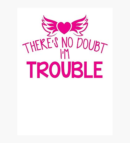 There's NO DOUBT I'm TROUBLE! Photographic Print