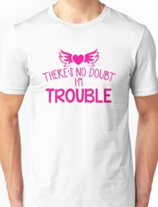 There's NO DOUBT I'm TROUBLE! Unisex T-Shirt