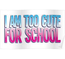 I am too cute for SCHOOL Poster