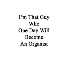 I'm That Guy Who One Day Will Become An Organist  by supernova23
