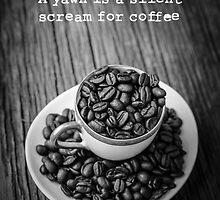 A yawn is a silent scream for coffee by Edward Fielding