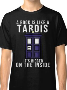 """""""A book is like a Tardis, it's bigger on the inside"""" Classic T-Shirt"""
