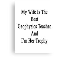 My Wife Is The Best Geophysics Teacher And I'm Her Trophy  Canvas Print
