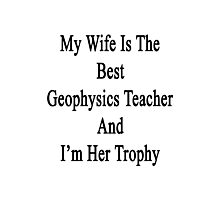 My Wife Is The Best Geophysics Teacher And I'm Her Trophy  Photographic Print