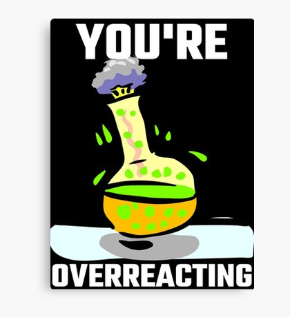 You're Overreacting Canvas Print