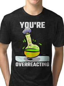 You're Overreacting Tri-blend T-Shirt