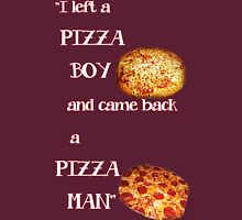 I left a pizza boy, and came back a pizza man. Unisex T-Shirt